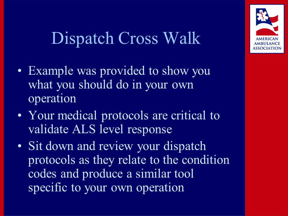 Dispatch Cross Walk Example was provided to show you what you should do in your own operation Your medical protocols are critical to validate ALS level response Sit down and review your dispatch protocols as they relate to the condition codes and produce a similar tool specific to your own operation