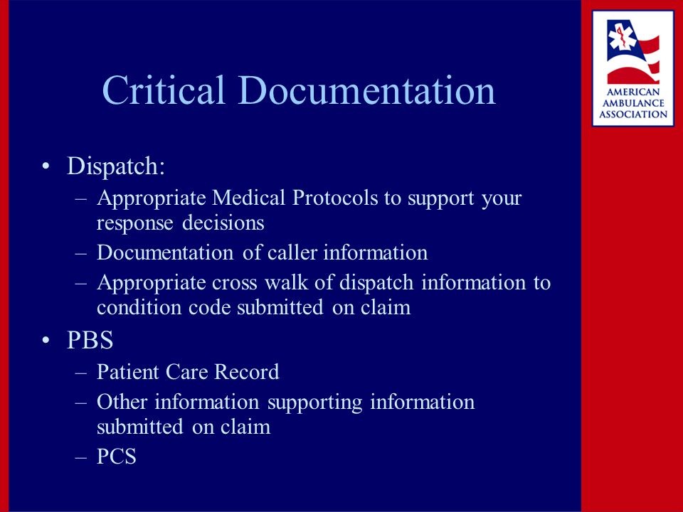 Critical Documentation Dispatch: –Appropriate Medical Protocols to support your response decisions –Documentation of caller information –Appropriate cross walk of dispatch information to condition code submitted on claim PBS –Patient Care Record –Other information supporting information submitted on claim –PCS