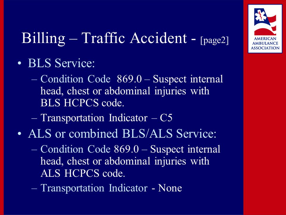 Billing – Traffic Accident - [page2] BLS Service: –Condition Code 869.0 – Suspect internal head, chest or abdominal injuries with BLS HCPCS code. –Tra