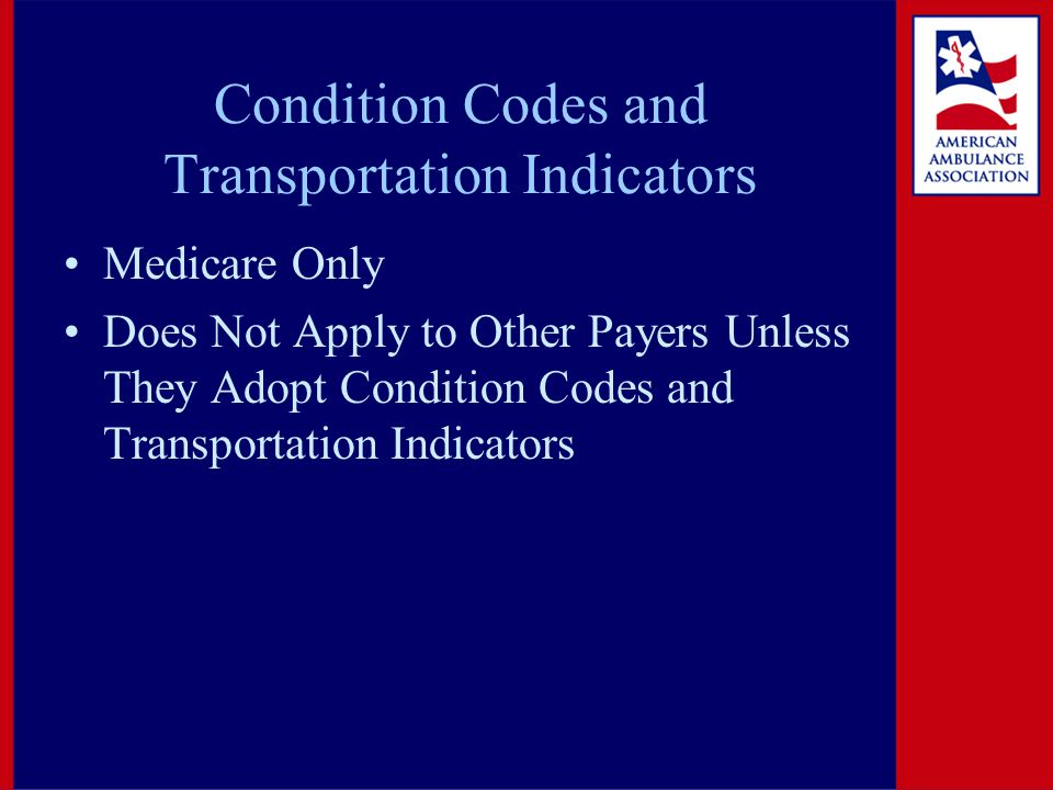 Condition Codes and Transportation Indicators Medicare Only Does Not Apply to Other Payers Unless They Adopt Condition Codes and Transportation Indica