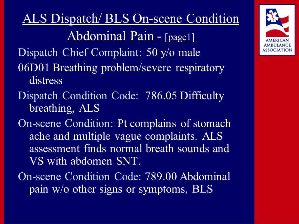 ALS Dispatch/ BLS On-scene Condition Abdominal Pain - [page1] Dispatch Chief Complaint: 50 y/o male 06D01 Breathing problem/severe respiratory distress Dispatch Condition Code: 786.05 Difficulty breathing, ALS On-scene Condition: Pt complains of stomach ache and multiple vague complaints.
