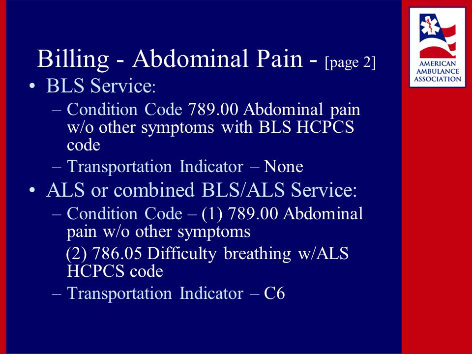 Billing - Abdominal Pain - [page 2] BLS Service : –Condition Code 789.00 Abdominal pain w/o other symptoms with BLS HCPCS code –Transportation Indicator – None ALS or combined BLS/ALS Service: –Condition Code – (1) 789.00 Abdominal pain w/o other symptoms (2) 786.05 Difficulty breathing w/ALS HCPCS code –Transportation Indicator – C6