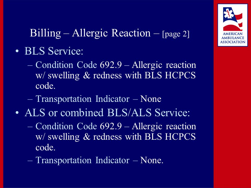 Billing – Allergic Reaction – [page 2] BLS Service: –Condition Code 692.9 – Allergic reaction w/ swelling & redness with BLS HCPCS code.
