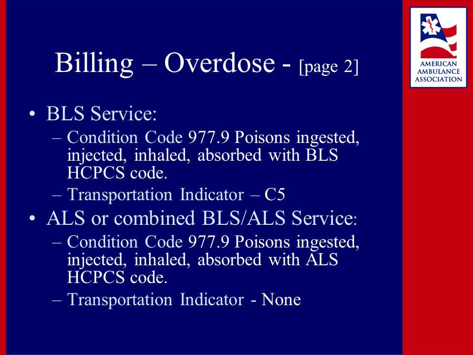 Billing – Overdose - [page 2] BLS Service: –Condition Code 977.9 Poisons ingested, injected, inhaled, absorbed with BLS HCPCS code. –Transportation In