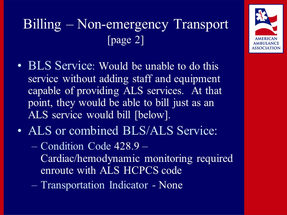 Billing – Non-emergency Transport [page 2] BLS Service : Would be unable to do this service without adding staff and equipment capable of providing ALS services.