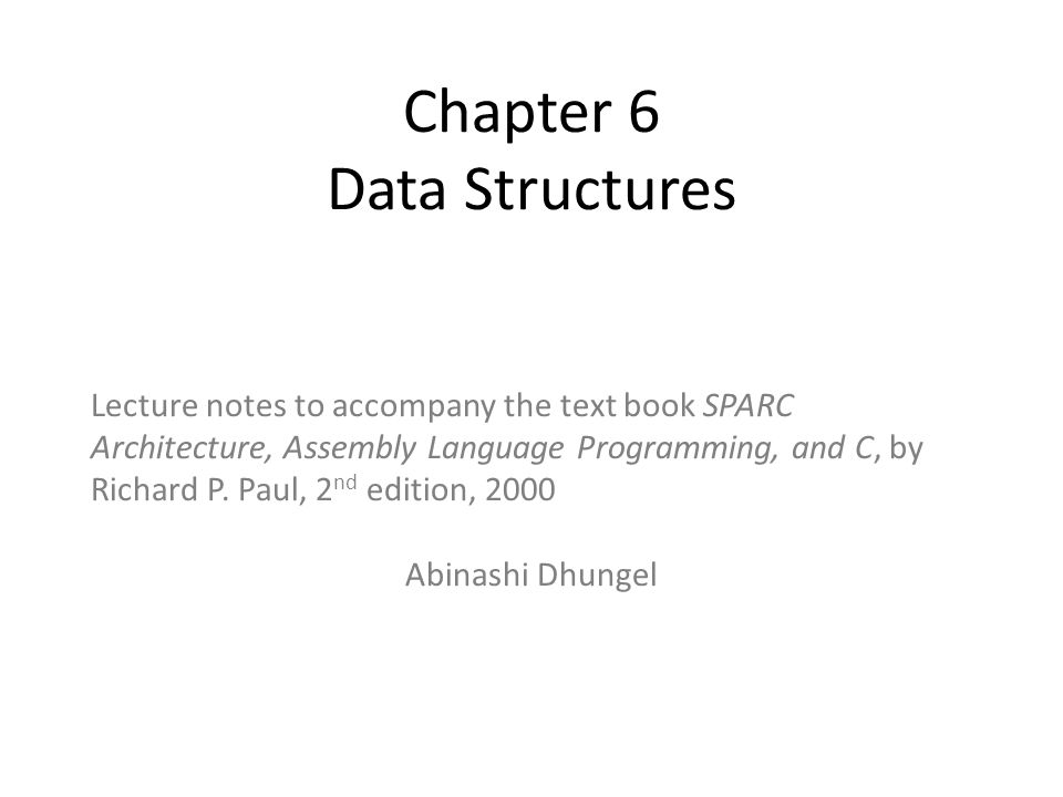 Chapter 6 Data Structures Lecture notes to accompany the text book SPARC Architecture, Assembly Language Programming, and C, by Richard P. Paul, 2 nd