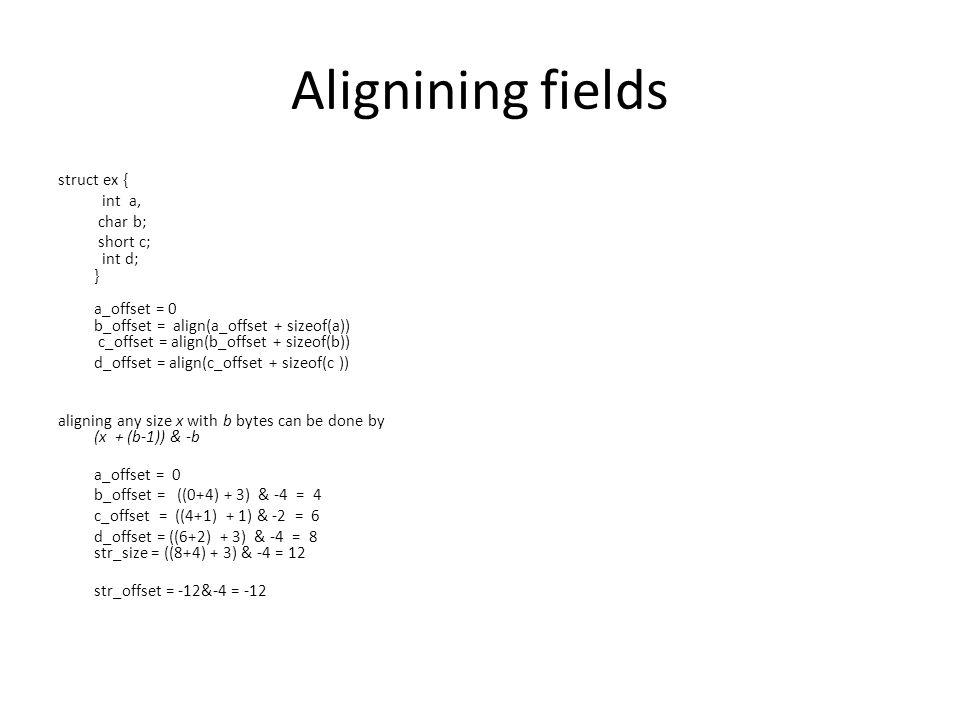 Alignining fields struct ex { int a, char b; short c; int d; } a_offset = 0 b_offset = align(a_offset + sizeof(a)) c_offset = align(b_offset + sizeof(