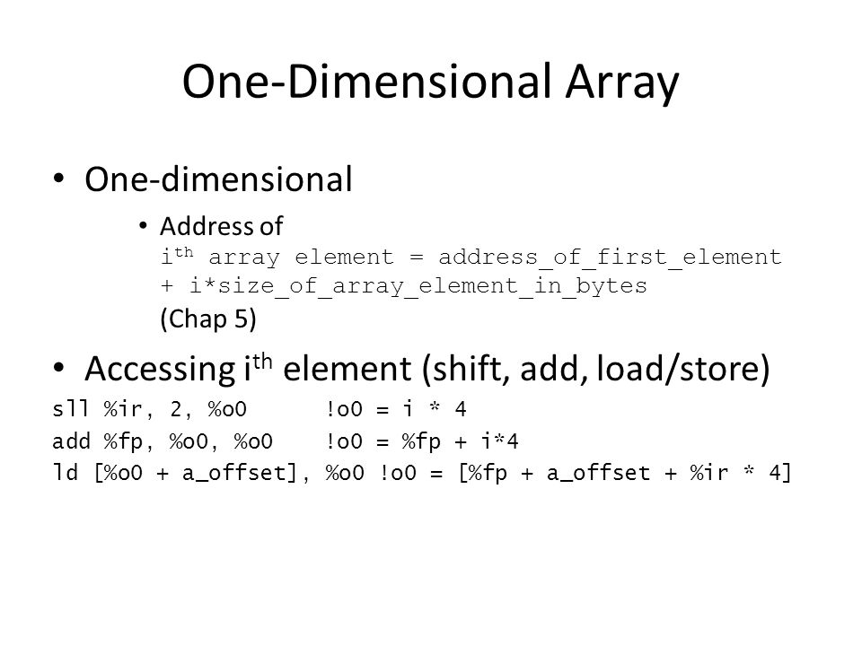 One-Dimensional Array One-dimensional Address of i th array element = address_of_first_element + i*size_of_array_element_in_bytes (Chap 5) Accessing i