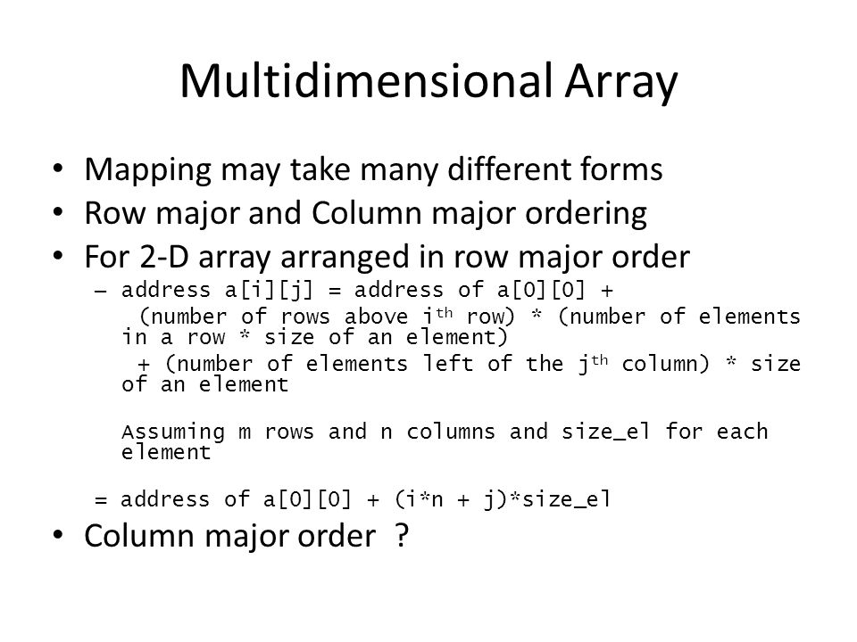 Multidimensional Array Mapping may take many different forms Row major and Column major ordering For 2-D array arranged in row major order – address a