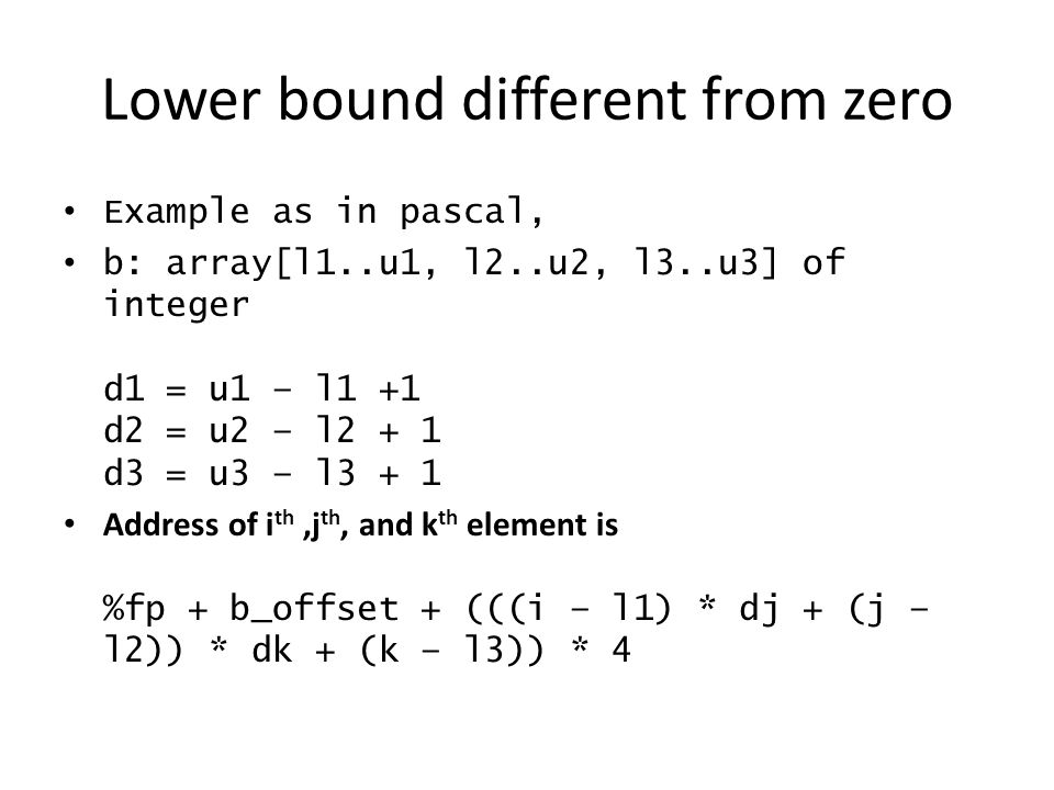 Lower bound different from zero Example as in pascal, b: array[l1..u1, l2..u2, l3..u3] of integer d1 = u1 – l1 +1 d2 = u2 – l2 + 1 d3 = u3 – l3 + 1 Ad