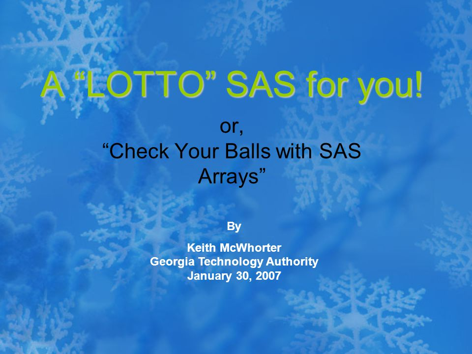 """A """"LOTTO"""" SAS for you! or, """"Check Your Balls with SAS Arrays"""" By Keith McWhorter Georgia Technology Authority January 30, 2007"""