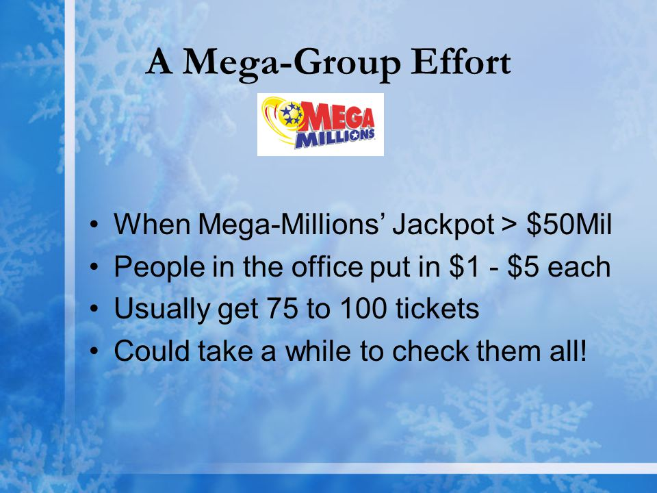 A Mega-Group Effort When Mega-Millions' Jackpot > $50Mil People in the office put in $1 - $5 each Usually get 75 to 100 tickets Could take a while to