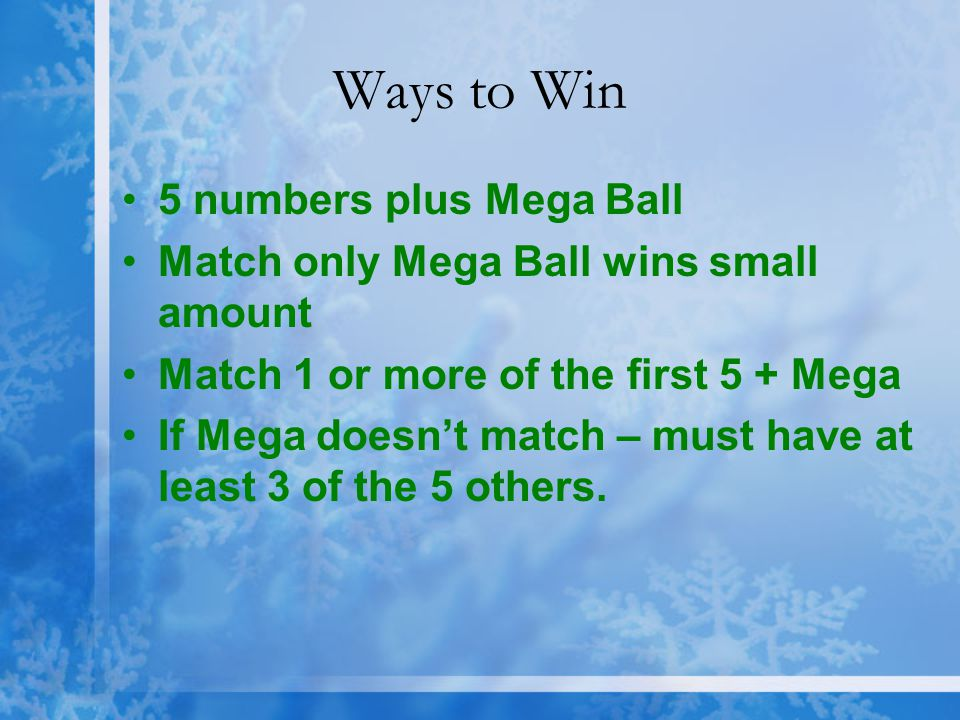 Ways to Win 5 numbers plus Mega Ball Match only Mega Ball wins small amount Match 1 or more of the first 5 + Mega If Mega doesn't match – must have at least 3 of the 5 others.