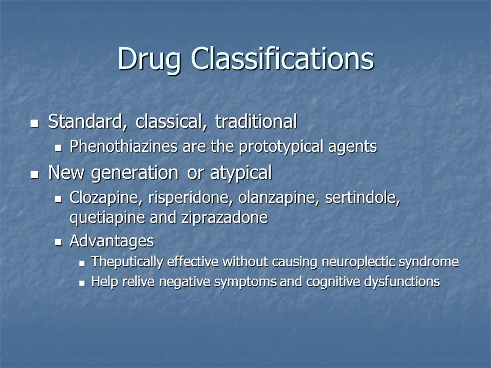 Drug Classifications Standard, classical, traditional Standard, classical, traditional Phenothiazines are the prototypical agents Phenothiazines are t