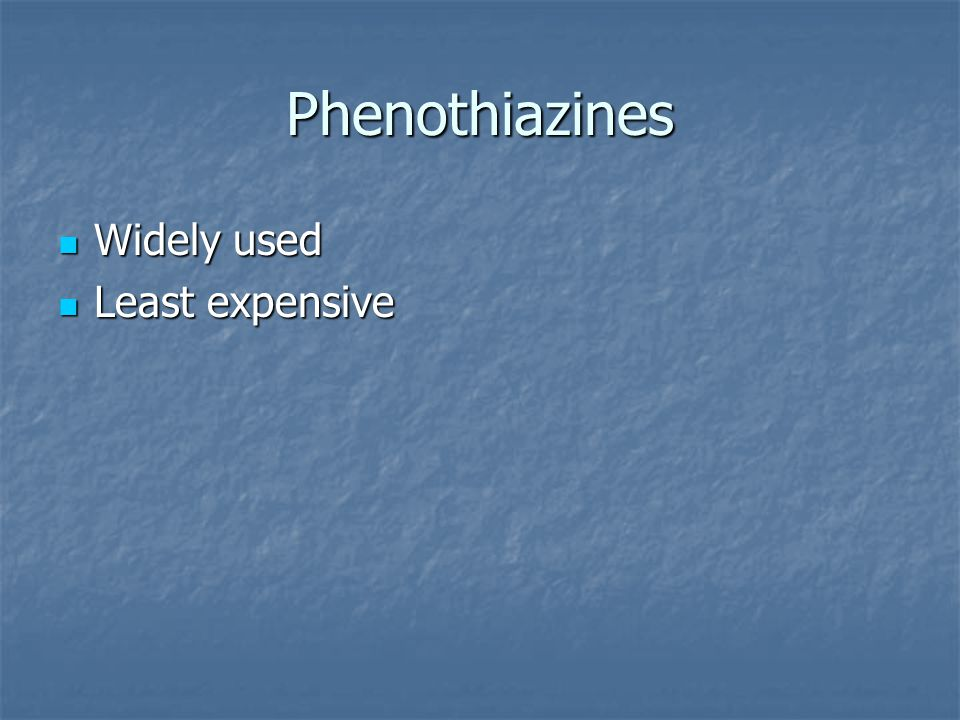 Phenothiazines Widely used Widely used Least expensive Least expensive