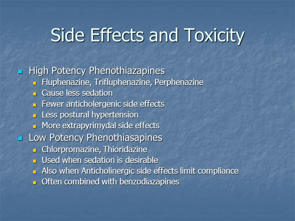 Side Effects and Toxicity High Potency Phenothiazapines High Potency Phenothiazapines Fluphenazine, Trifluphenazine, Perphenazine Fluphenazine, Triflu