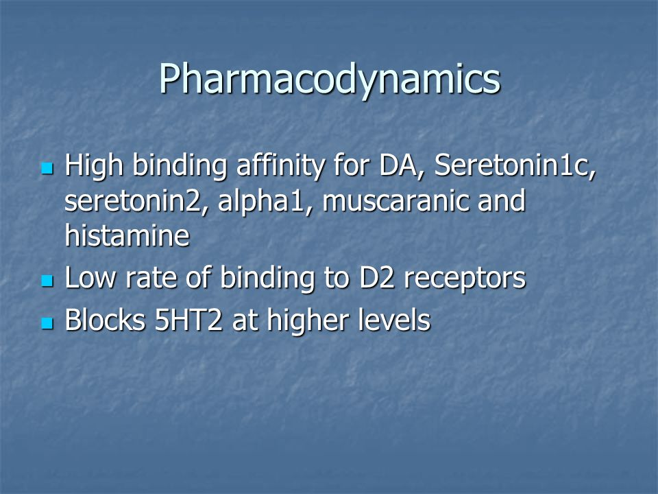 Pharmacodynamics High binding affinity for DA, Seretonin1c, seretonin2, alpha1, muscaranic and histamine High binding affinity for DA, Seretonin1c, se