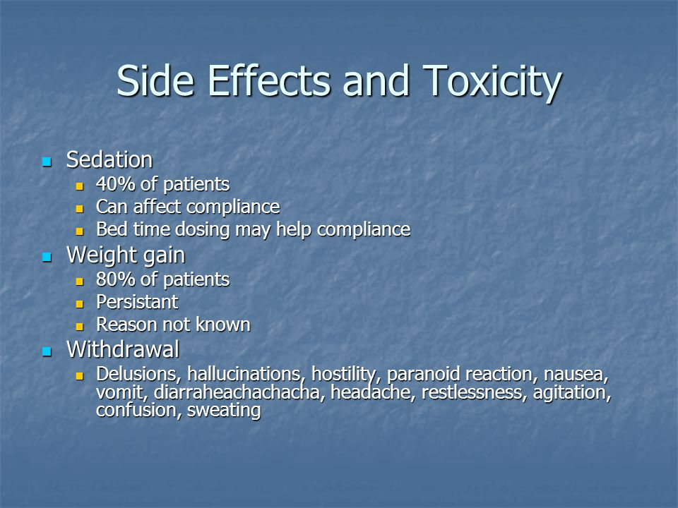 Side Effects and Toxicity Sedation Sedation 40% of patients 40% of patients Can affect compliance Can affect compliance Bed time dosing may help compl