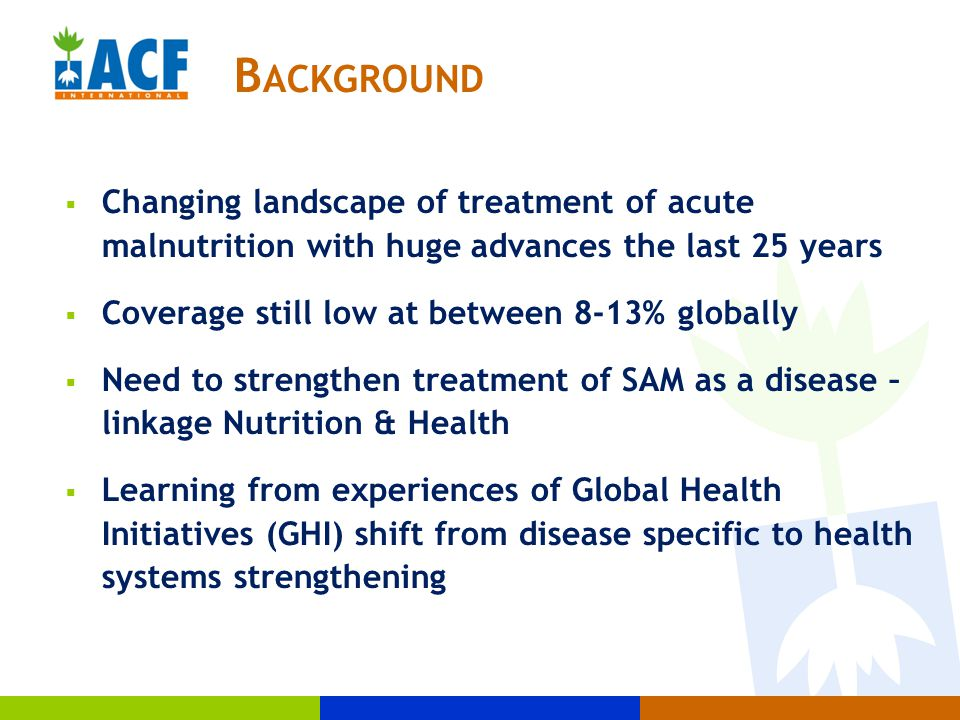  Changing landscape of treatment of acute malnutrition with huge advances the last 25 years  Coverage still low at between 8-13% globally  Need to