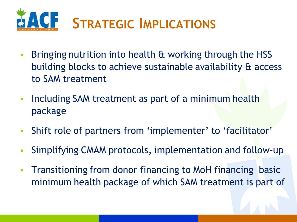  Bringing nutrition into health & working through the HSS building blocks to achieve sustainable availability & access to SAM treatment  Including SAM treatment as part of a minimum health package  Shift role of partners from 'implementer' to 'facilitator'  Simplifying CMAM protocols, implementation and follow-up  Transitioning from donor financing to MoH financing basic minimum health package of which SAM treatment is part of S TRATEGIC I MPLICATIONS