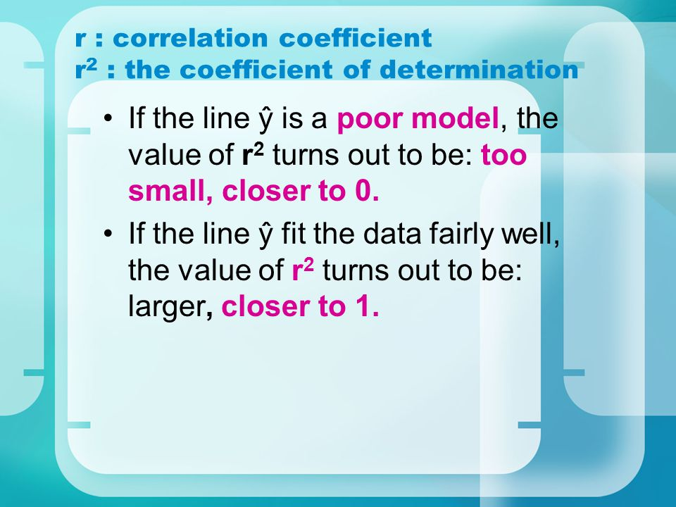 r : correlation coefficient r 2 : the coefficient of determination If the line ŷ is a poor model, the value of r 2 turns out to be: too small, closer to 0.