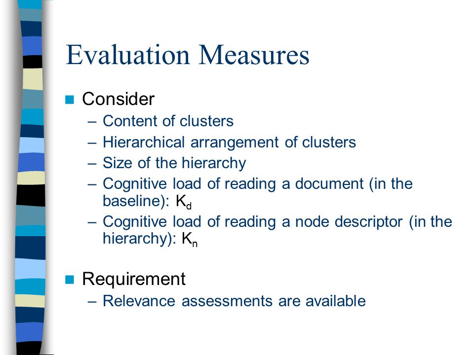 Evaluation Measures Consider –Content of clusters –Hierarchical arrangement of clusters –Size of the hierarchy –Cognitive load of reading a document (in the baseline): K d –Cognitive load of reading a node descriptor (in the hierarchy): K n Requirement –Relevance assessments are available
