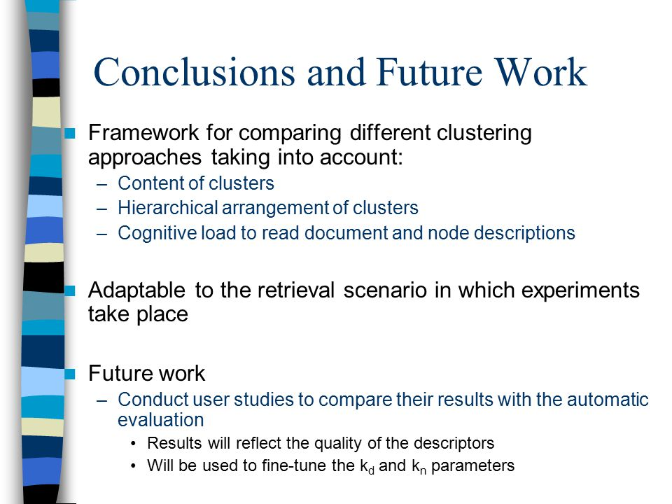 Conclusions and Future Work Framework for comparing different clustering approaches taking into account: –Content of clusters –Hierarchical arrangement of clusters –Cognitive load to read document and node descriptions Adaptable to the retrieval scenario in which experiments take place Future work –Conduct user studies to compare their results with the automatic evaluation Results will reflect the quality of the descriptors Will be used to fine-tune the k d and k n parameters