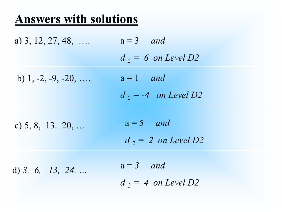 b) 1, -2, -9, -20, …. a) 3, 12, 27, 48, …. d) 3, 6, 13, 24, … c) 5, 8, 13. 20, … Answers with solutions a = 3 and d 2 = 6 on Level D2 a = 1 and d 2 =