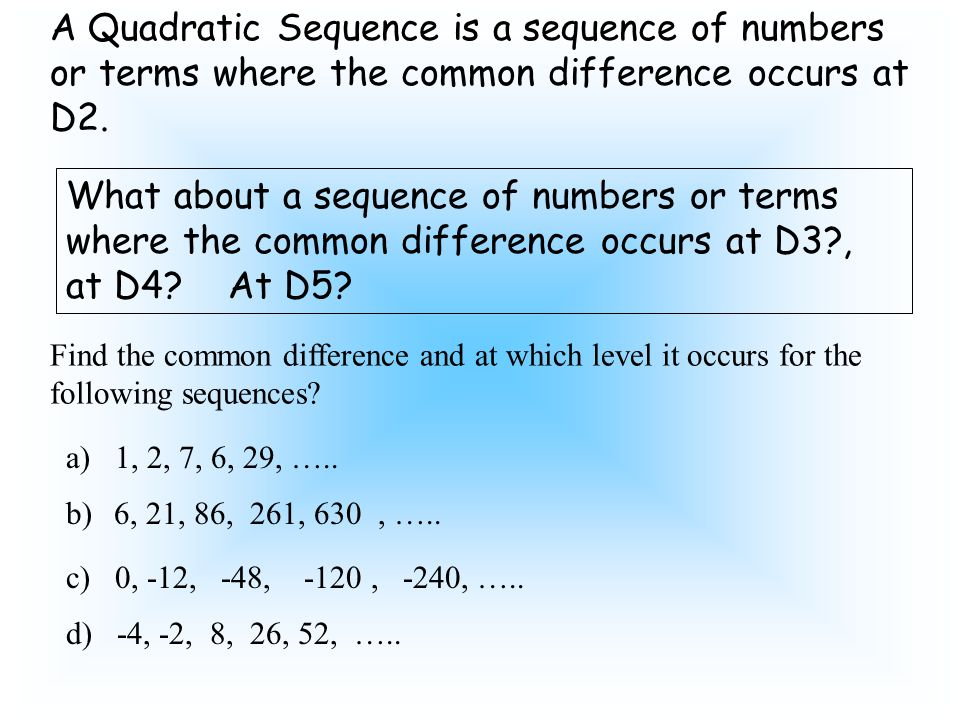 A Quadratic Sequence is a sequence of numbers or terms where the common difference occurs at D2. What about a sequence of numbers or terms where the c