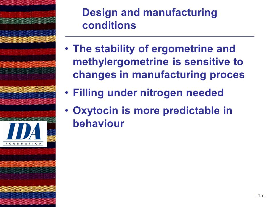 - 15 - The stability of ergometrine and methylergometrine is sensitive to changes in manufacturing proces Filling under nitrogen needed Oxytocin is more predictable in behaviour Design and manufacturing conditions