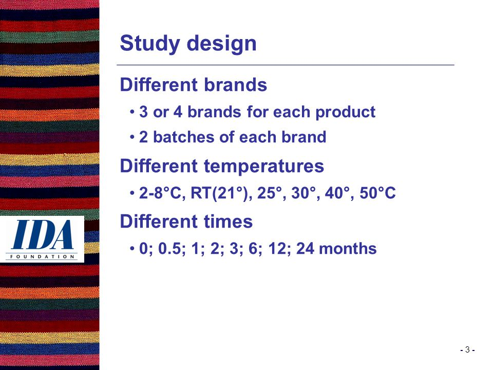 - 3 - Study design Different brands 3 or 4 brands for each product 2 batches of each brand Different temperatures 2-8°C, RT(21°), 25°, 30°, 40°, 50°C Different times 0; 0.5; 1; 2; 3; 6; 12; 24 months