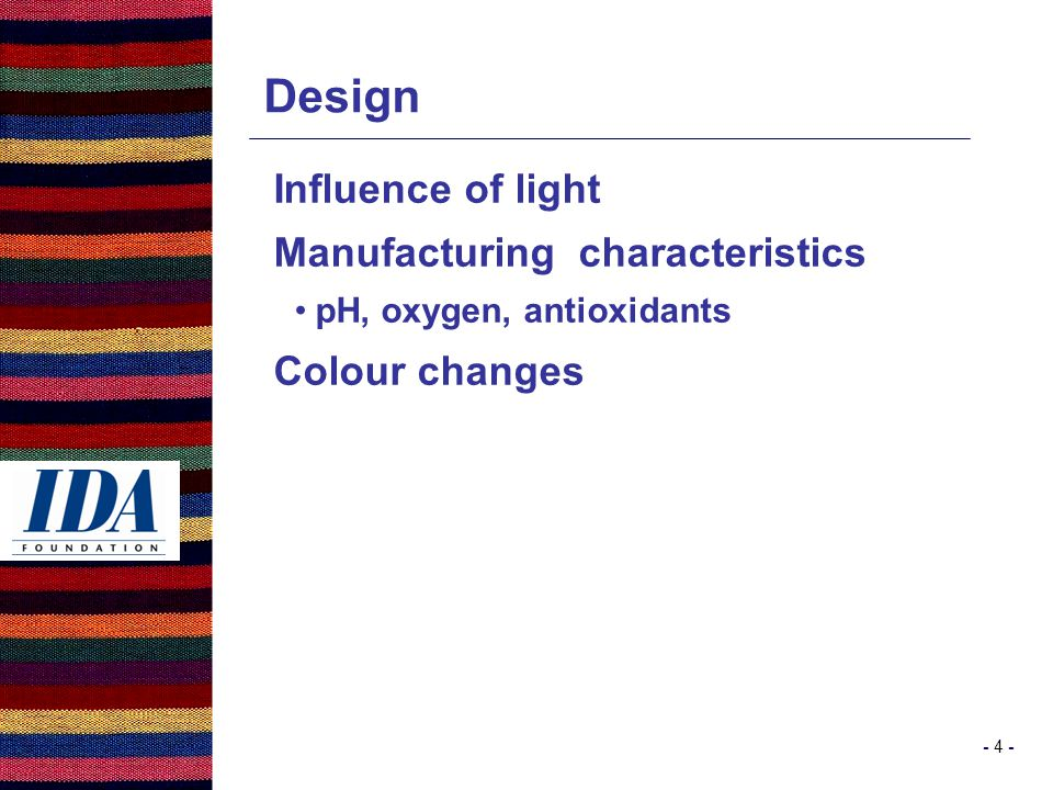 - 4 - Design Influence of light Manufacturing characteristics pH, oxygen, antioxidants Colour changes