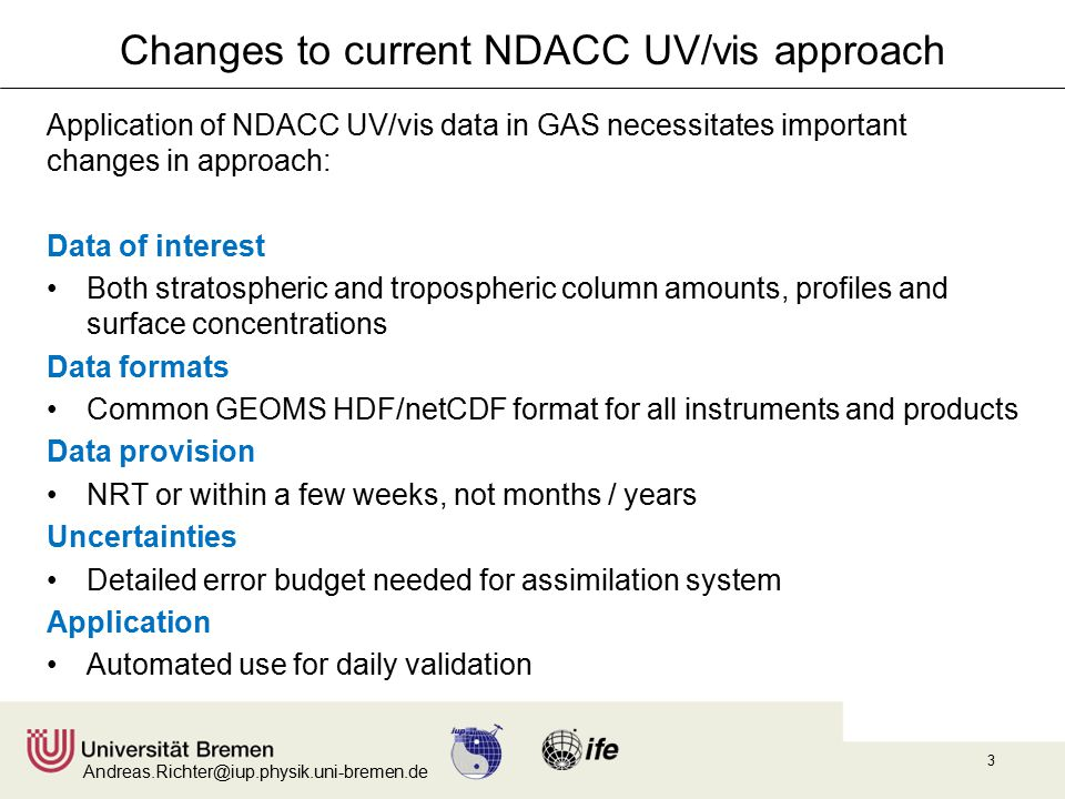 Andreas.Richter@iup.physik.uni-bremen.de 3 Changes to current NDACC UV/vis approach Application of NDACC UV/vis data in GAS necessitates important changes in approach: Data of interest Both stratospheric and tropospheric column amounts, profiles and surface concentrations Data formats Common GEOMS HDF/netCDF format for all instruments and products Data provision NRT or within a few weeks, not months / years Uncertainties Detailed error budget needed for assimilation system Application Automated use for daily validation
