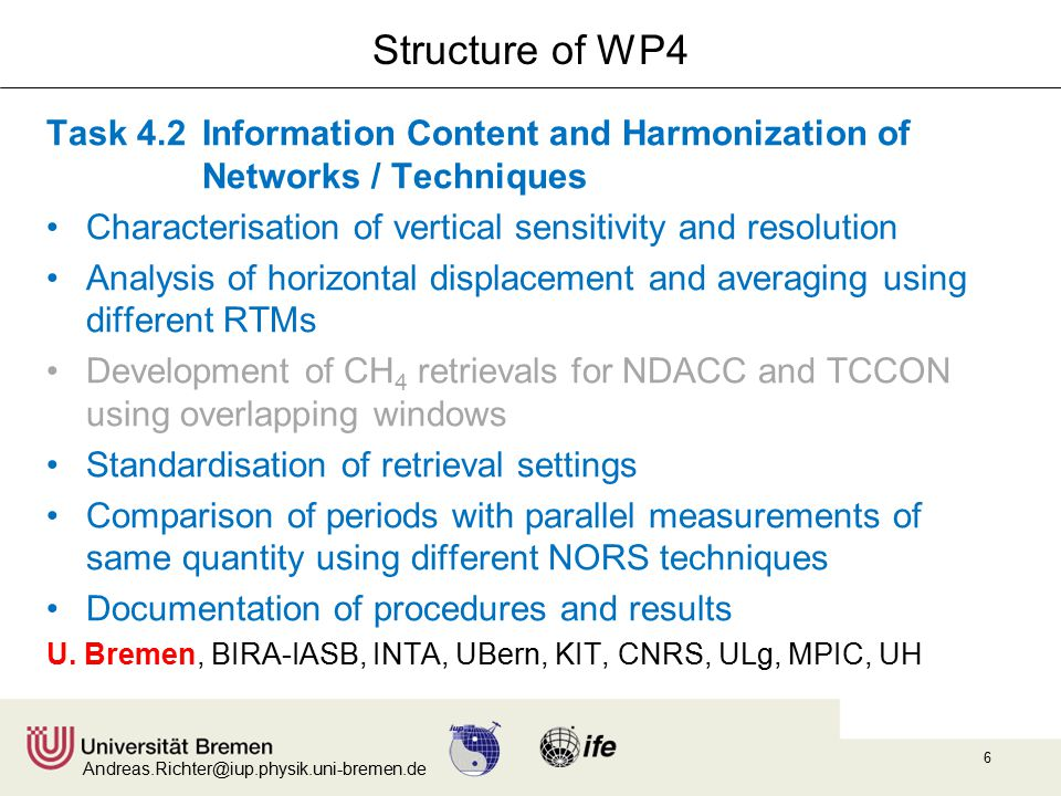 Andreas.Richter@iup.physik.uni-bremen.de 6 Structure of WP4 Task 4.2 Information Content and Harmonization of Networks / Techniques Characterisation of vertical sensitivity and resolution Analysis of horizontal displacement and averaging using different RTMs Development of CH 4 retrievals for NDACC and TCCON using overlapping windows Standardisation of retrieval settings Comparison of periods with parallel measurements of same quantity using different NORS techniques Documentation of procedures and results U.