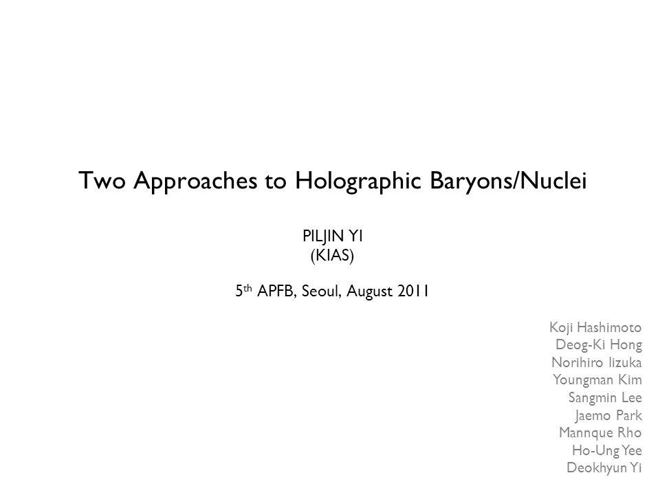 Two Approaches to Holographic Baryons/Nuclei PILJIN YI (KIAS) 5 th APFB, Seoul, August 2011 Koji Hashimoto Deog-Ki Hong Norihiro Iizuka Youngman Kim S