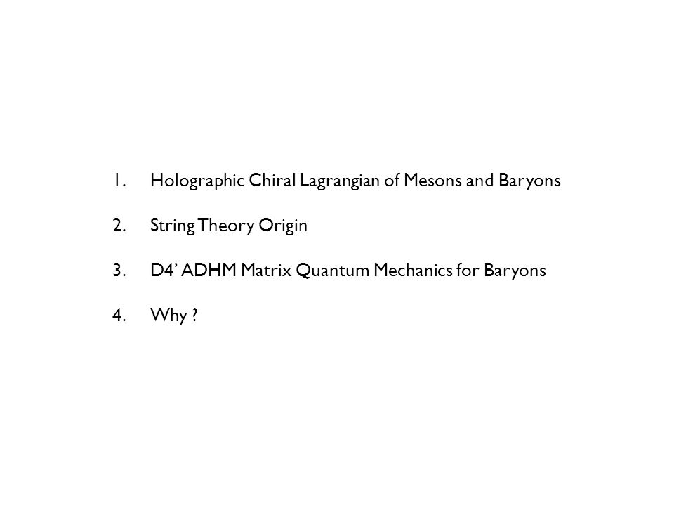 1.Holographic Chiral Lagrangian of Mesons and Baryons 2.String Theory Origin 3.D4' ADHM Matrix Quantum Mechanics for Baryons 4.Why ?