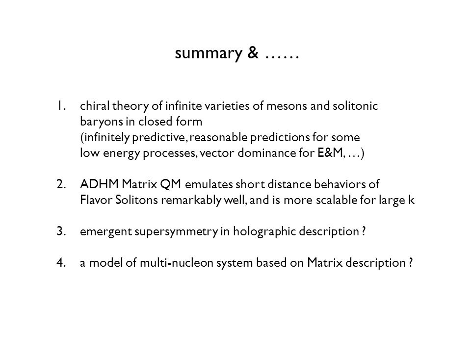 summary & …… 1.chiral theory of infinite varieties of mesons and solitonic baryons in closed form (infinitely predictive, reasonable predictions for some low energy processes, vector dominance for E&M, …) 2.ADHM Matrix QM emulates short distance behaviors of Flavor Solitons remarkably well, and is more scalable for large k 3.emergent supersymmetry in holographic description .