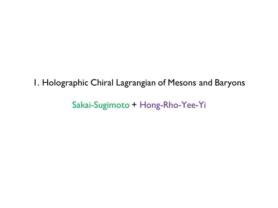 1. Holographic Chiral Lagrangian of Mesons and Baryons Sakai-Sugimoto + Hong-Rho-Yee-Yi
