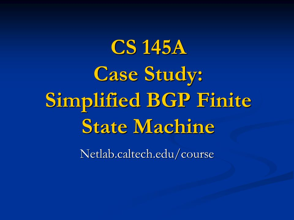 CS 145A Case Study: Simplified BGP Finite State Machine Netlab.caltech.edu/course