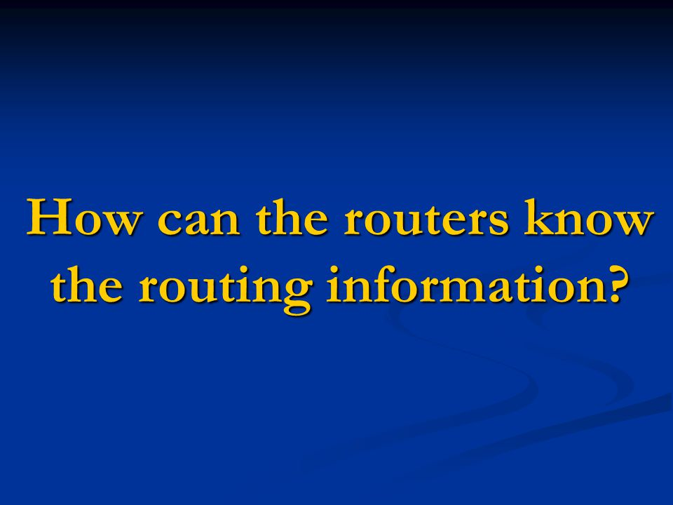 Necessary Information (1) Where shall I pass the packet, for a given destination IP address.