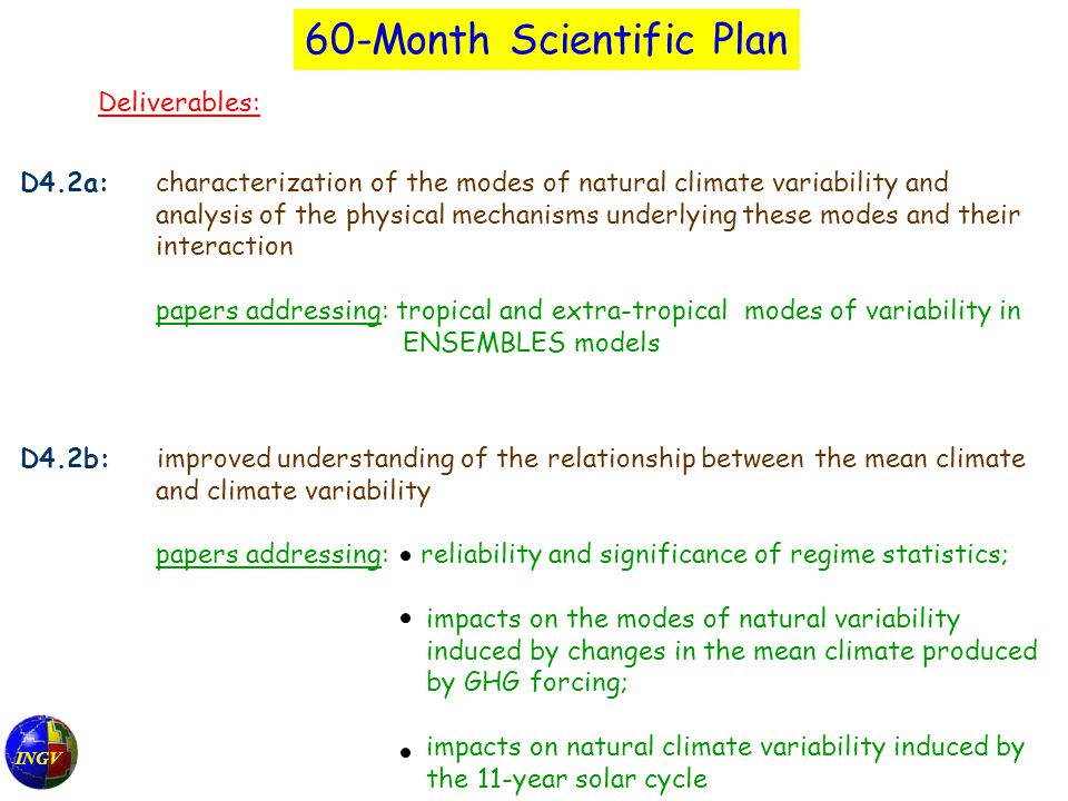 INGV 60-Month Scientific Plan Deliverables: D4.2a: characterization of the modes of natural climate variability and analysis of the physical mechanisms underlying these modes and their interaction papers addressing: tropical and extra-tropical modes of variability in ENSEMBLES models D4.2b: improved understanding of the relationship between the mean climate and climate variability papers addressing: reliability and significance of regime statistics; impacts on the modes of natural variability induced by changes in the mean climate produced by GHG forcing; impacts on natural climate variability induced by the 11-year solar cycle