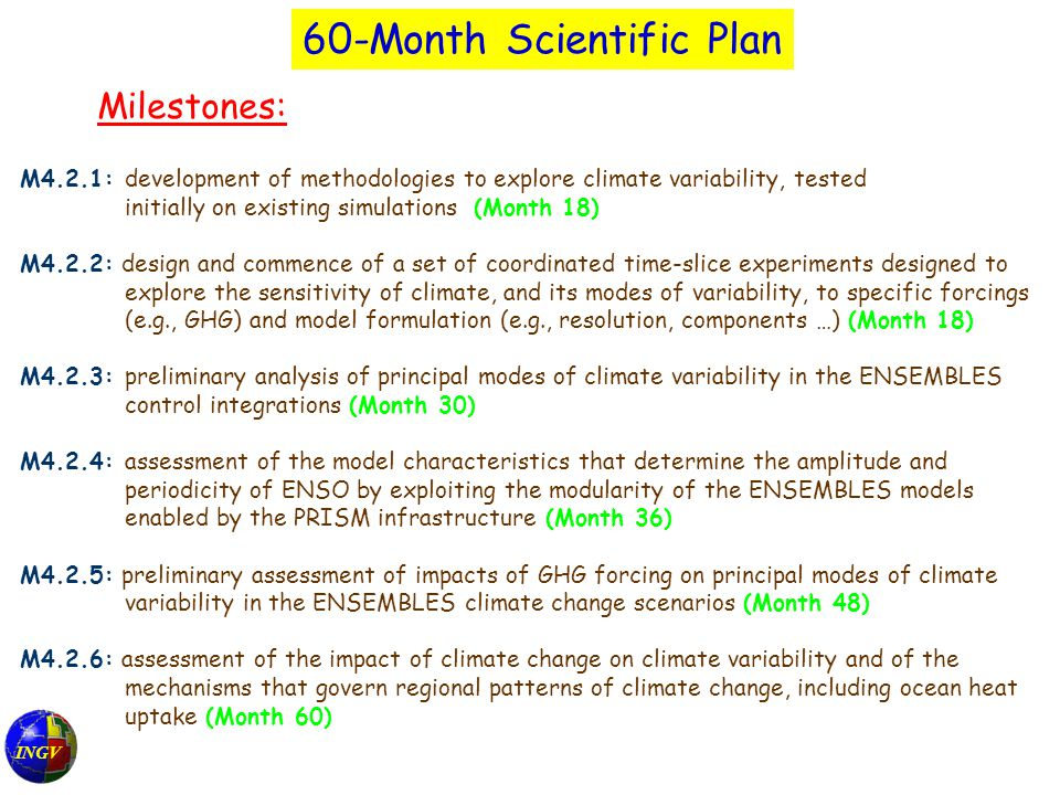 INGV 60-Month Scientific Plan Milestones: M4.2.1: development of methodologies to explore climate variability, tested initially on existing simulations (Month 18) M4.2.2: design and commence of a set of coordinated time-slice experiments designed to explore the sensitivity of climate, and its modes of variability, to specific forcings (e.g., GHG) and model formulation (e.g., resolution, components …) (Month 18) M4.2.3: preliminary analysis of principal modes of climate variability in the ENSEMBLES control integrations (Month 30) M4.2.4: assessment of the model characteristics that determine the amplitude and periodicity of ENSO by exploiting the modularity of the ENSEMBLES models enabled by the PRISM infrastructure (Month 36) M4.2.5: preliminary assessment of impacts of GHG forcing on principal modes of climate variability in the ENSEMBLES climate change scenarios (Month 48) M4.2.6: assessment of the impact of climate change on climate variability and of the mechanisms that govern regional patterns of climate change, including ocean heat uptake (Month 60)