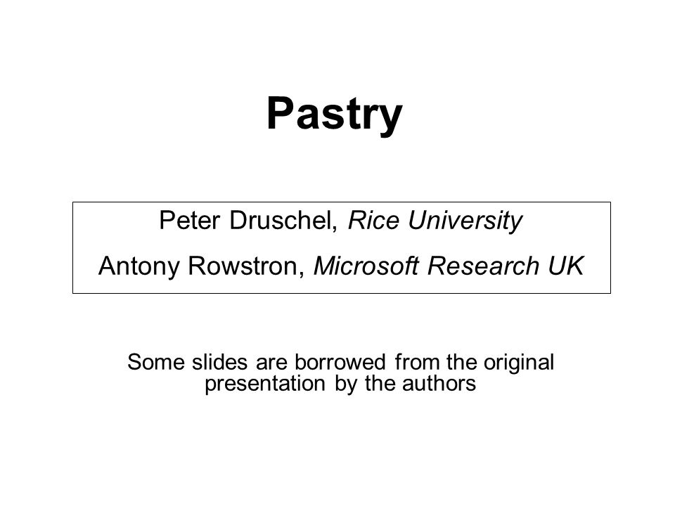 Pastry Peter Druschel, Rice University Antony Rowstron, Microsoft Research UK Some slides are borrowed from the original presentation by the authors