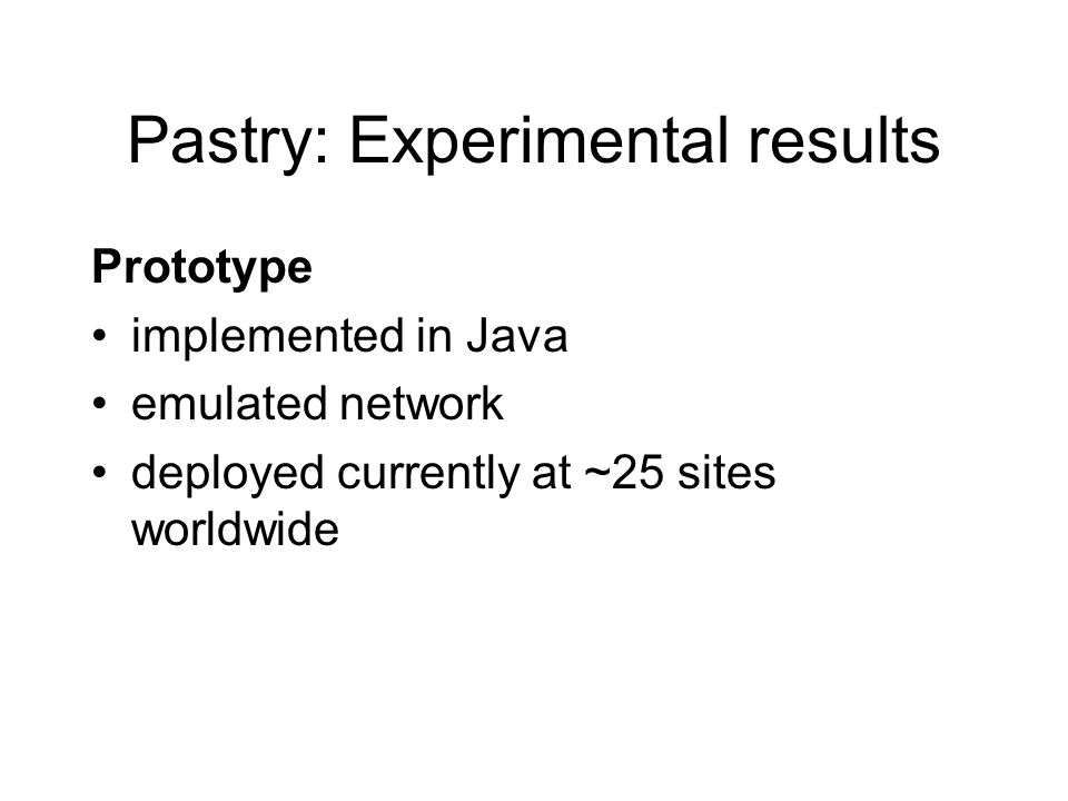 Pastry: Experimental results Prototype implemented in Java emulated network deployed currently at ~25 sites worldwide