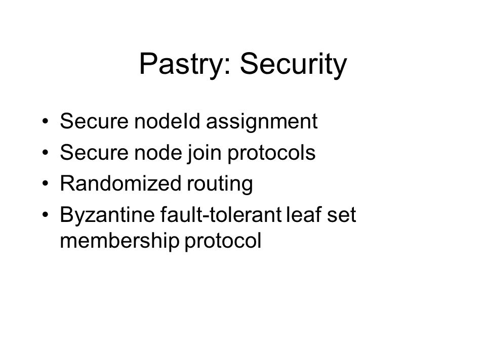 Pastry: Security Secure nodeId assignment Secure node join protocols Randomized routing Byzantine fault-tolerant leaf set membership protocol