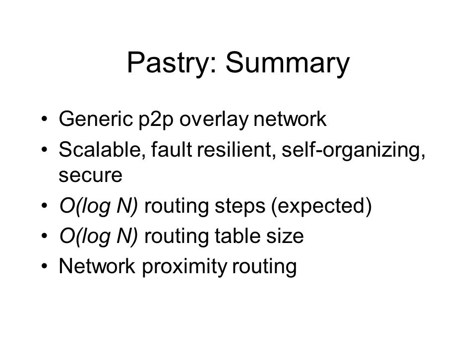 Pastry: Summary Generic p2p overlay network Scalable, fault resilient, self-organizing, secure O(log N) routing steps (expected) O(log N) routing table size Network proximity routing