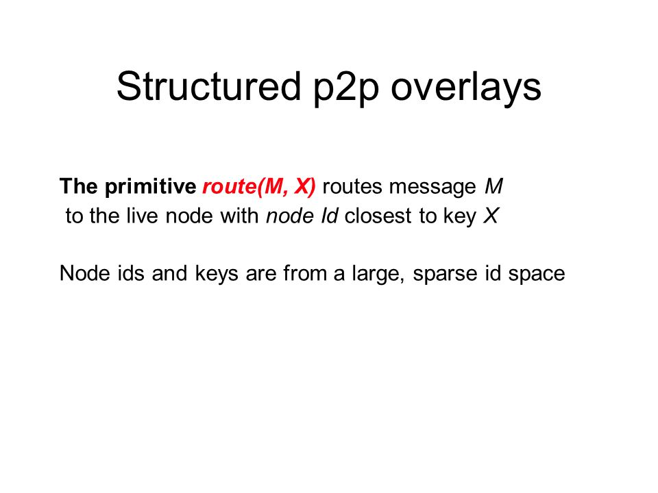 Structured p2p overlays The primitive route(M, X) routes message M to the live node with node Id closest to key X Node ids and keys are from a large, sparse id space