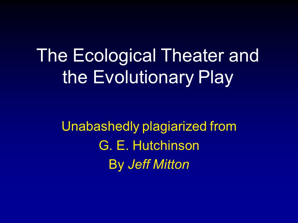 The Ecological Theater and the Evolutionary Play Unabashedly plagiarized from G. E. Hutchinson By Jeff Mitton