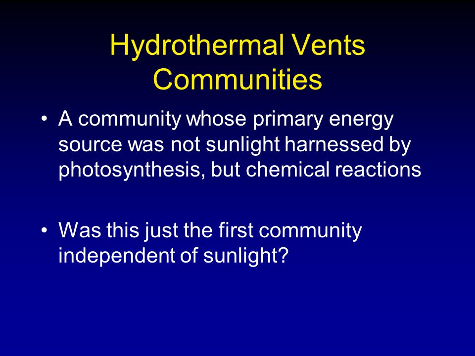 Hydrothermal Vents Communities A community whose primary energy source was not sunlight harnessed by photosynthesis, but chemical reactions Was this j