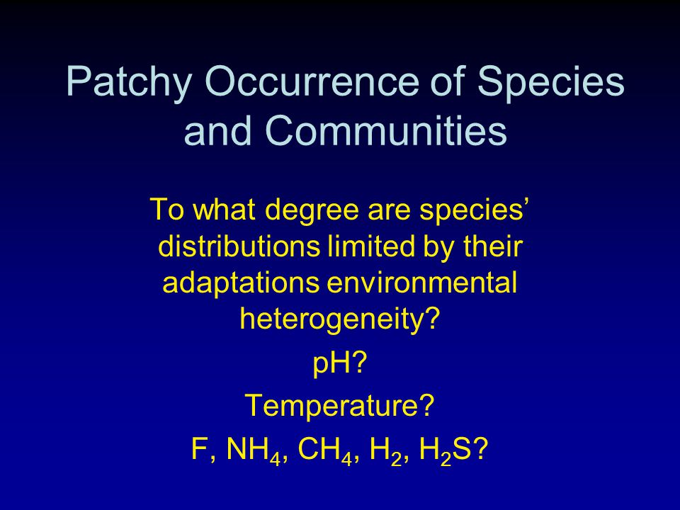 Patchy Occurrence of Species and Communities To what degree are species' distributions limited by their adaptations environmental heterogeneity.